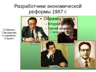 Разработчики экономической реформы 1987 г. Л.Абалкин, Т.Заславская, А.Аганбег