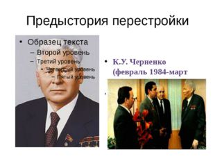 Предыстория перестройки К.У. Черненко (февраль 1984-март 1985) Продолжил курс