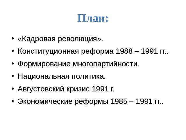 План: «Кадровая революция». Конституционная реформа 1988 – 1991 гг.. Формиров...