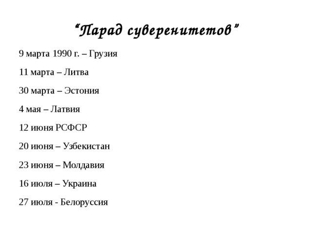 9 марта 1990 г. – Грузия 11 марта – Литва 30 марта – Эстония 4 мая – Латвия...