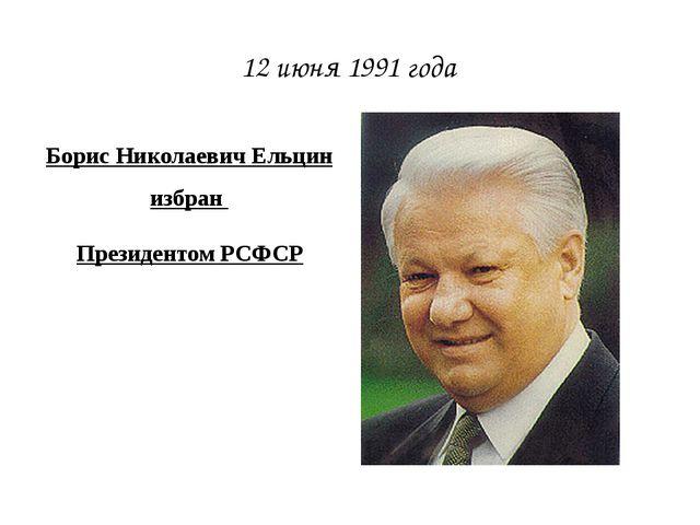 Борис Николаевич Ельцин избран Президентом РСФСР 12 июня 1991 года