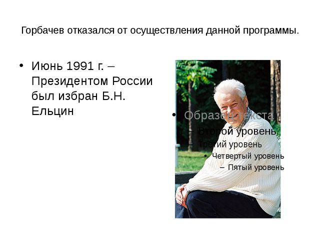 Горбачев отказался от осуществления данной программы. Июнь 1991 г. – Президен...
