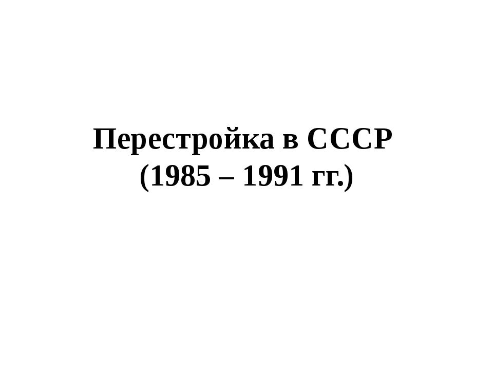 Перестройка в СССР (1985 – 1991 гг.)