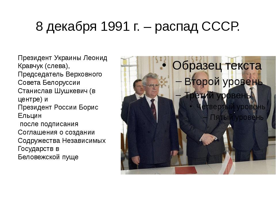 8 декабря 1991 г. – распад СССР. Президент Украины Леонид Кравчук (слева), Пр...