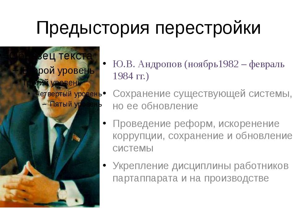 Предыстория перестройки Ю.В. Андропов (ноябрь1982 – февраль 1984 гг.) Сохране...