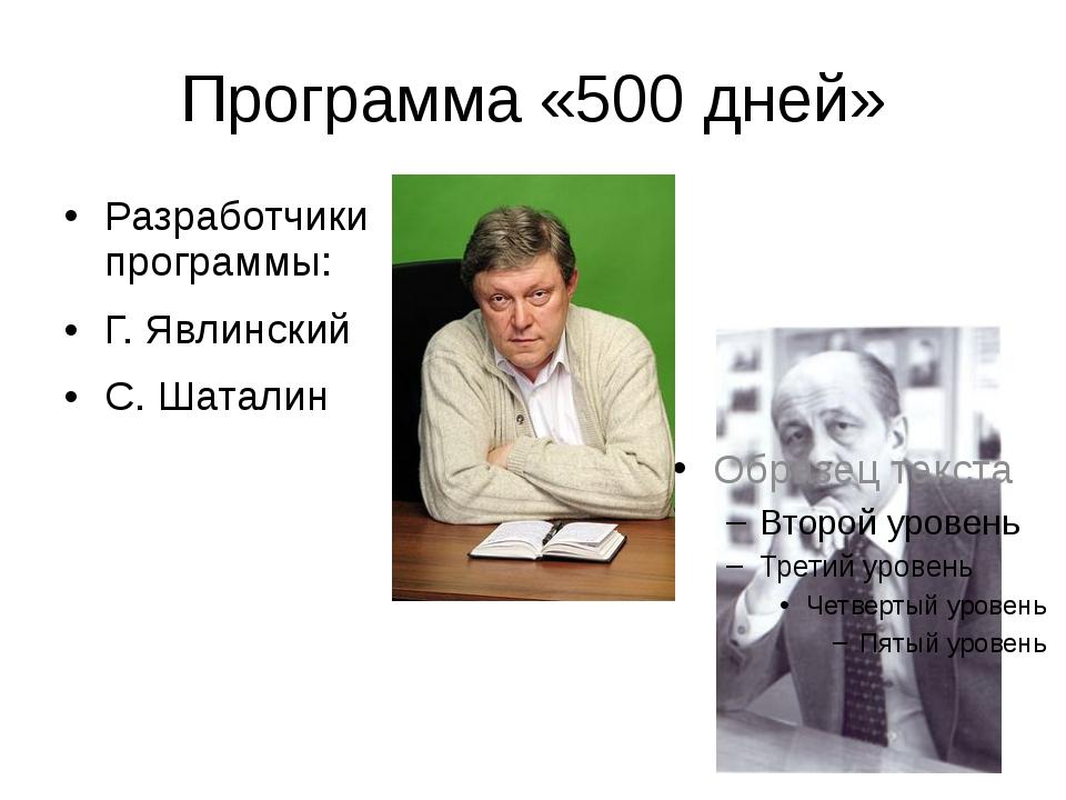 Программа «500 дней» Разработчики программы: Г. Явлинский С. Шаталин