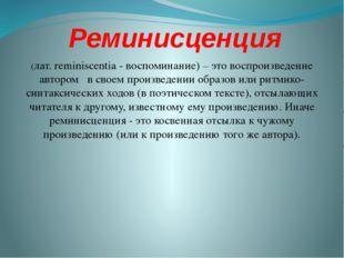 Реминисценция (лат. reminiscentia - воспоминание) – это воспроизведение автор