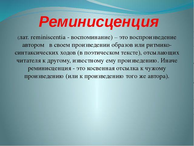 Реминисценция (лат. reminiscentia - воспоминание) – это воспроизведение автор...