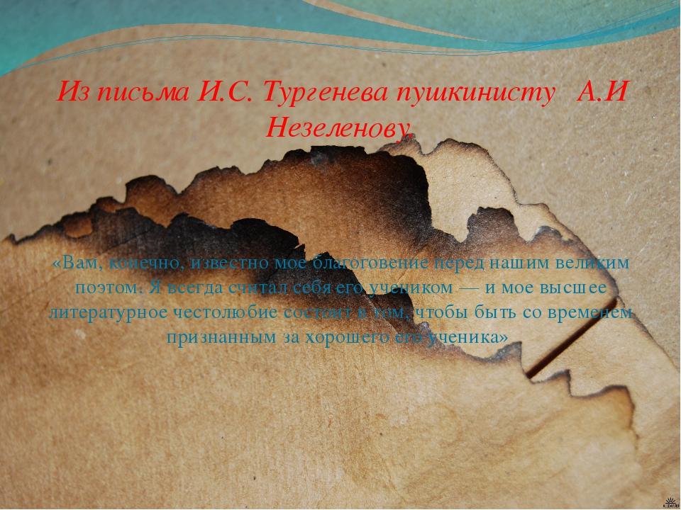 Из письма И.С. Тургенева пушкинисту А.И Незеленову.  «Вам, конечно, известн...
