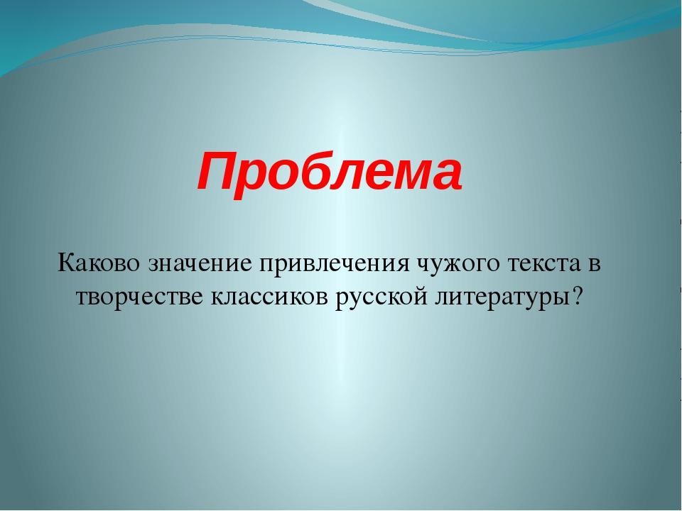 Проблема Каково значение привлечения чужого текста в творчестве классиков рус...
