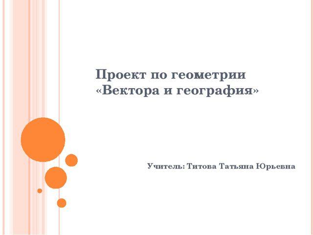 Проект по геометрии «Вектора и география» Учитель: Титова Татьяна Юрьевна