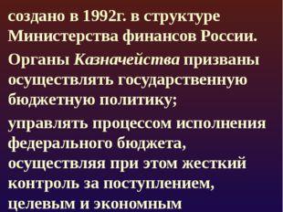 Федеральное казначейство в РФ создано в 1992г. в структуре Министерства фина