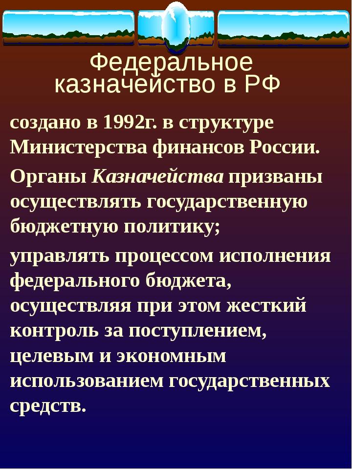 Федеральное казначейство в РФ создано в 1992г. в структуре Министерства фина...