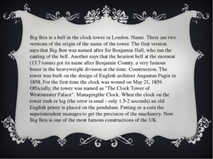 Big Ben is a bell in the clock tower in London. Name. There are two versions