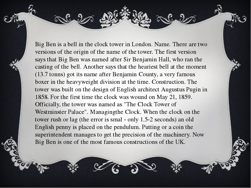 Big Ben is a bell in the clock tower in London. Name. There are two versions...