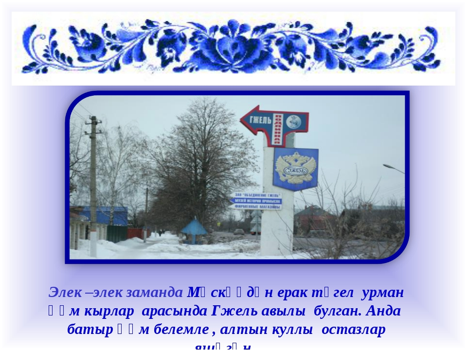 Элек –элек заманда Мәскәүдән ерак түгел урман һәм кырлар арасында Гжель авыл...