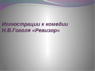Иллюстрации к комедии Н.В.Гоголя «Ревизор» .