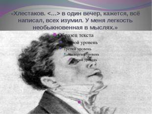 «Хлестаков.  в один вечер, кажется, всё написал, всех изумил. У меня легкость