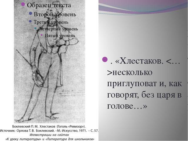. . «Хлестаков. несколько приглуповат и, как говорят, без царя в голове…»