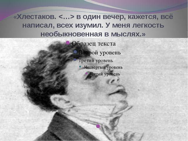 «Хлестаков.  в один вечер, кажется, всё написал, всех изумил. У меня легкость...