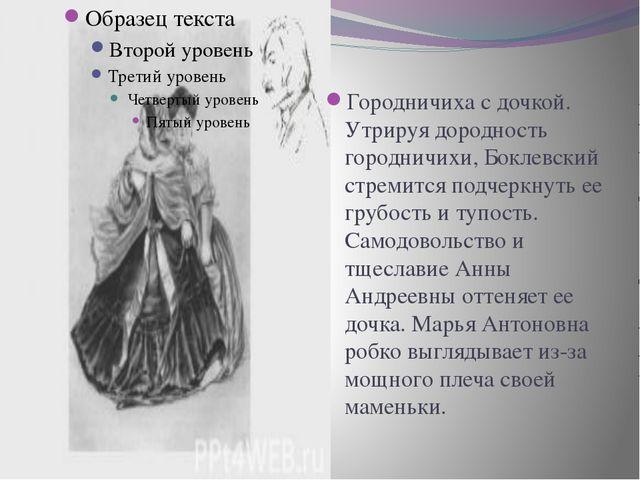. Городничиха с дочкой. Утрируя дородность городничихи, Боклевский стремится...