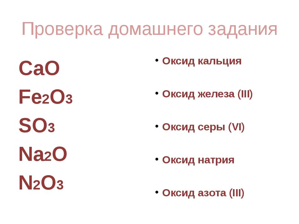 Проверка домашнего задания CaO Fe2O3 SO3 Na2O N2O3 Оксид кальция Оксид железа...