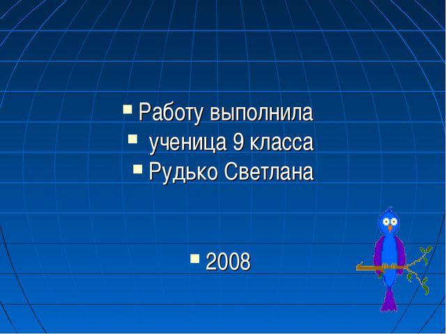 Работу выполнила ученица 9 класса Рудько Светлана 2008