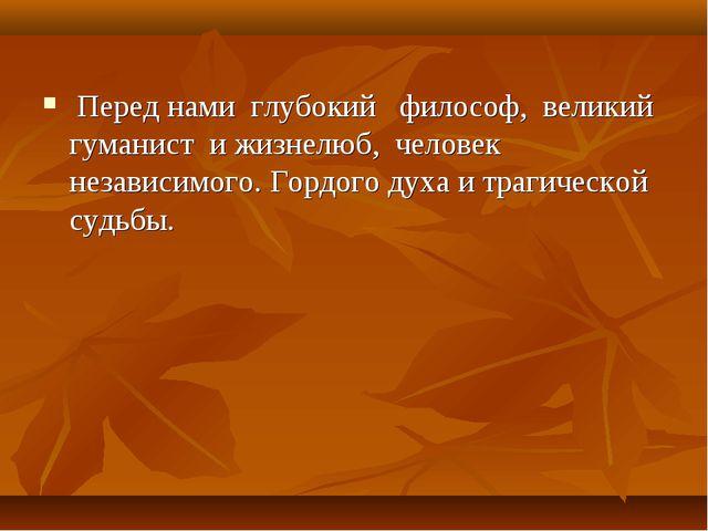 Перед нами глубокий философ, великий гуманист и жизнелюб, человек независимо...