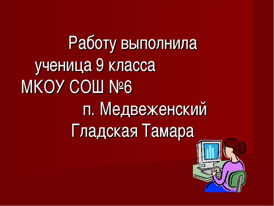 Работу выполнила ученица 9 класса МКОУ СОШ №6 п. Медвеженский Гладская Тамара
