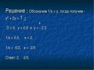 Решение : Обозначим 1/х = у, тогда получим - у² + 2у = 1 1 4 D = 9, у = 0,5 и