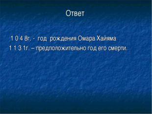 Ответ 1 0 4 8г. - год рождения Омара Хайяма 1 1 3 1г. – предположительно год