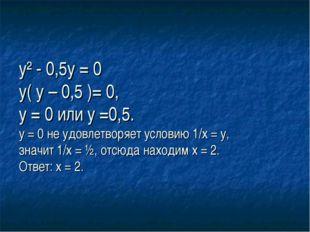 у² - 0,5у = 0 у( у – 0,5 )= 0, у = 0 или у =0,5. у = 0 не удовлетворяет усло