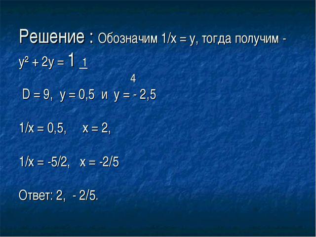 Решение : Обозначим 1/х = у, тогда получим - у² + 2у = 1 1 4 D = 9, у = 0,5 и...