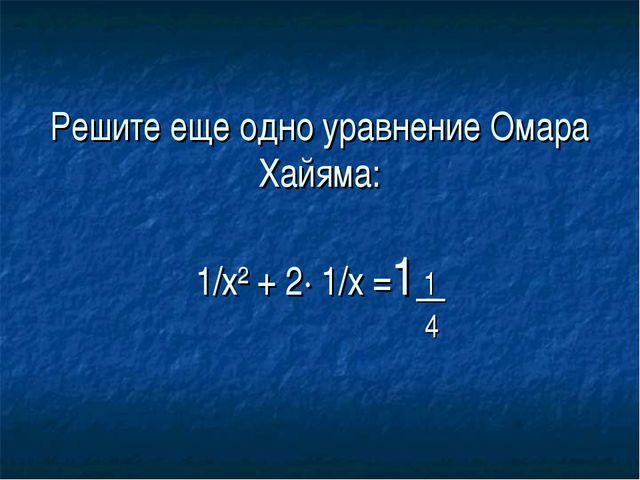 Решите еще одно уравнение Омара Хайяма: 1/х² + 2· 1/х =1 1 4
