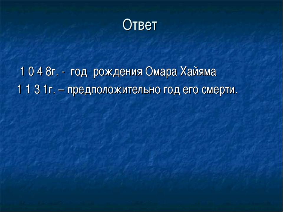 Ответ 1 0 4 8г. - год рождения Омара Хайяма 1 1 3 1г. – предположительно год...