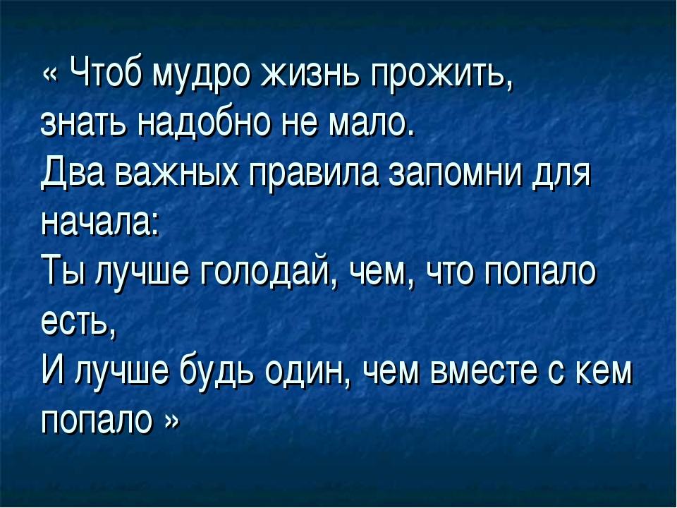 « Чтоб мудро жизнь прожить, знать надобно не мало. Два важных правила запомни...