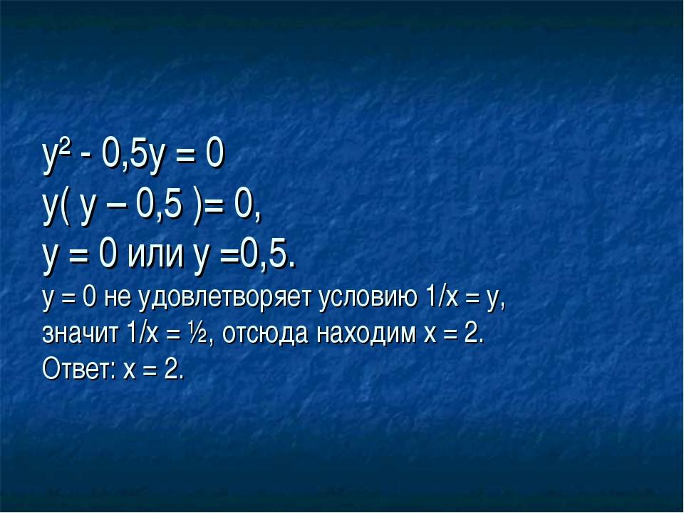 у² - 0,5у = 0 у( у – 0,5 )= 0, у = 0 или у =0,5. у = 0 не удовлетворяет усло...