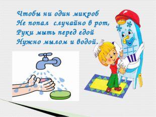 Чтобы ни один микроб Не попал случайно в рот, Руки мыть перед едой Нужно мыл