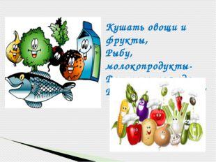 Кушать овощи и фрукты, Рыбу, молокопродукты- Вот полезная еда, Витаминами по