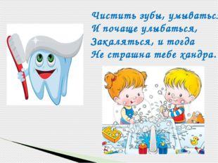 Чистить зубы, умываться, И почаще улыбаться, Закаляться, и тогда Не страшна т