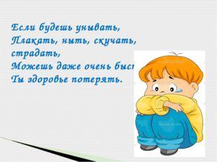 Если будешь унывать, Плакать, ныть, скучать, страдать, Можешь даже очень быст