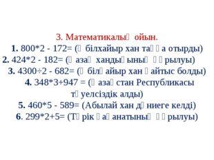 3. Математикалық ойын. 1. 800*2 - 172= (Әбілхайыр хан таққа отырды) 2. 424*2