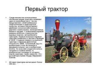 Первый трактор Среди множества используемых человеком машин тракторы занимают