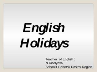 English Holidays Teacher of English : N.Kiselyova, School1 Donetsk Rostov Reg