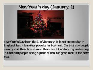 New Year's day (January, 1) New Year's Day is on the 1. of January. It is not