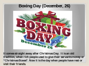 Boxing Day (December, 26) It comes straight away after Christmas Day. It is a