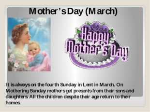 Mother's Day (March) It is always on the fourth Sunday in Lent in March. On M