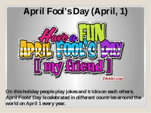 April Fool's Day (April, 1) On this holiday people play jokes and tricks on e