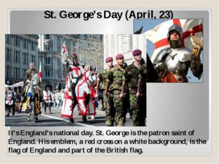 St. George's Day (April, 23) It's England's national day. St. George is the p