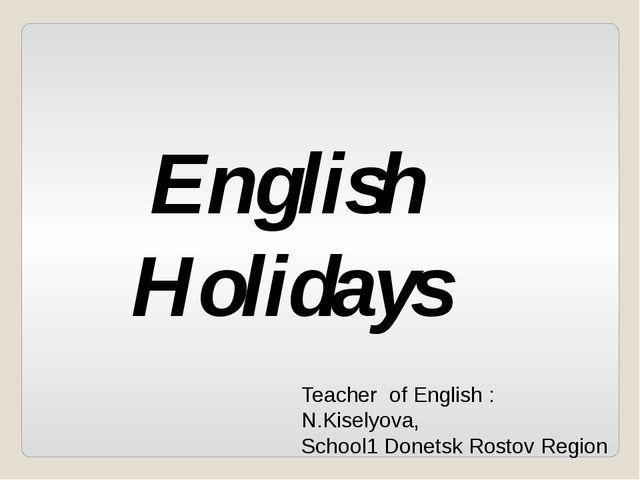 English Holidays Teacher of English : N.Kiselyova, School1 Donetsk Rostov Reg...